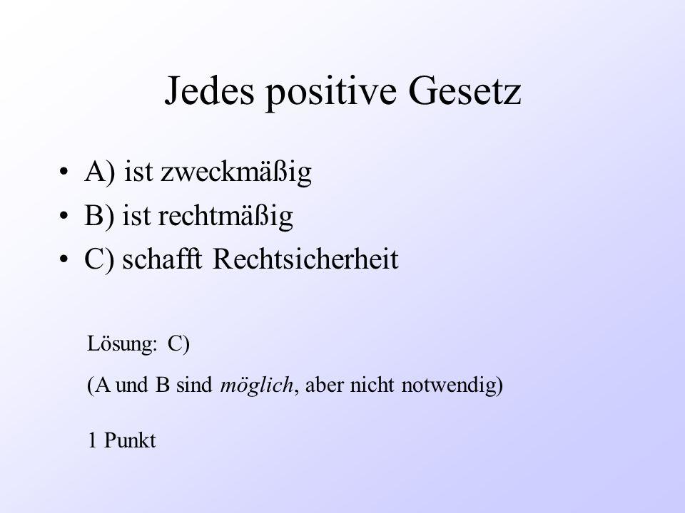 Jedes positive Gesetz A) ist zweckmäßig B) ist rechtmäßig C) schafft Rechtsicherheit Lösung: C) (A und B sind möglich, aber nicht notwendig) 1 Punkt