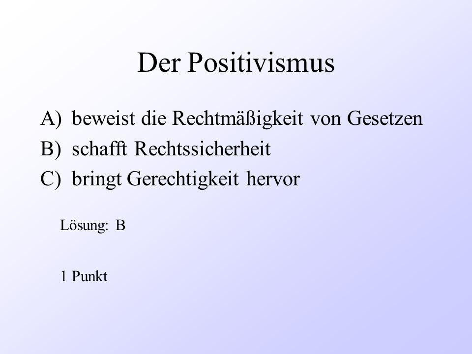 Der Positivismus A)beweist die Rechtmäßigkeit von Gesetzen B)schafft Rechtssicherheit C)bringt Gerechtigkeit hervor 1 Punkt Lösung: B