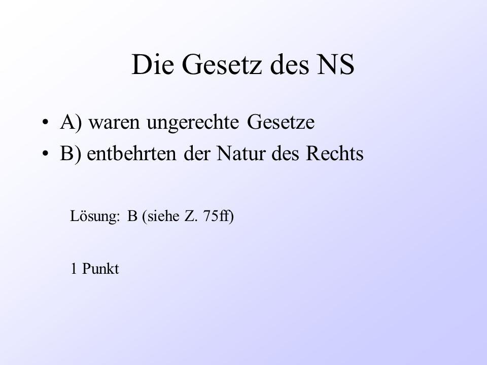 Die Gesetz des NS A) waren ungerechte Gesetze B) entbehrten der Natur des Rechts 1 Punkt Lösung: B (siehe Z. 75ff)