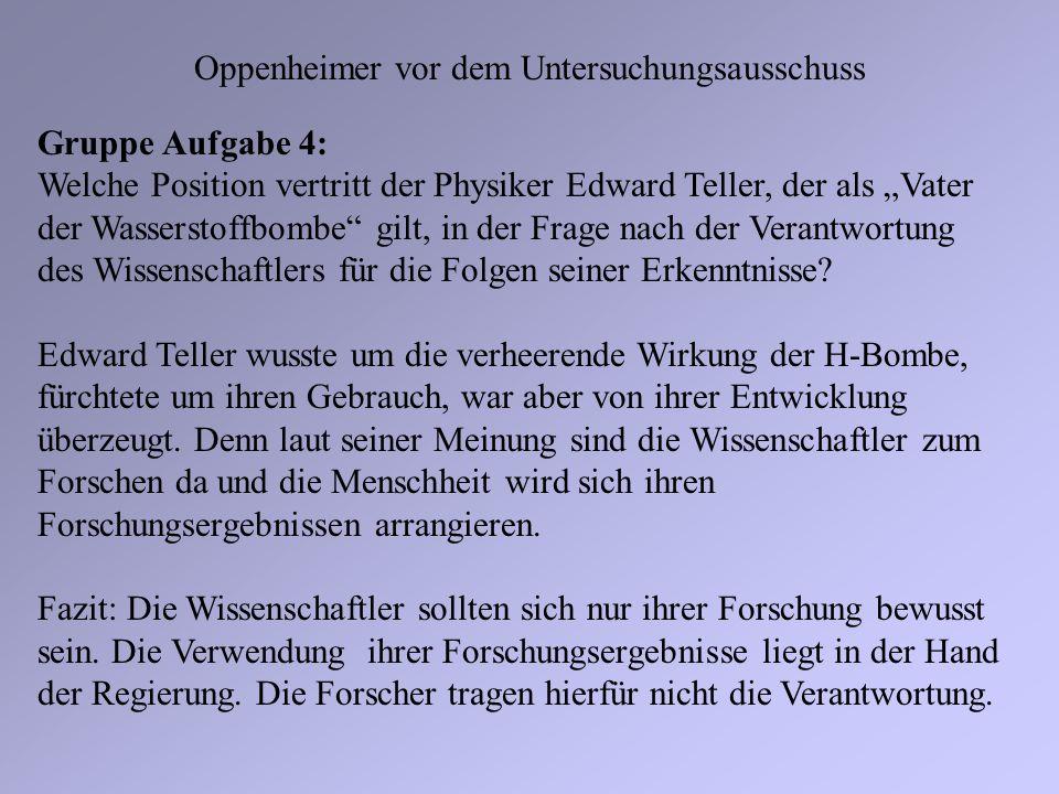 Oppenheimer vor dem Untersuchungsausschuss Gruppe Aufgabe 4: Welche Position vertritt der Physiker Edward Teller, der als Vater der Wasserstoffbombe g