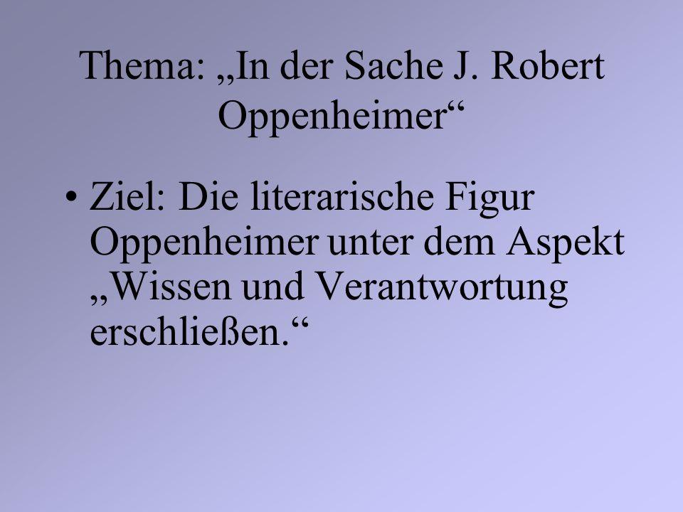 Thema: In der Sache J. Robert Oppenheimer Ziel: Die literarische Figur Oppenheimer unter dem Aspekt Wissen und Verantwortung erschließen.