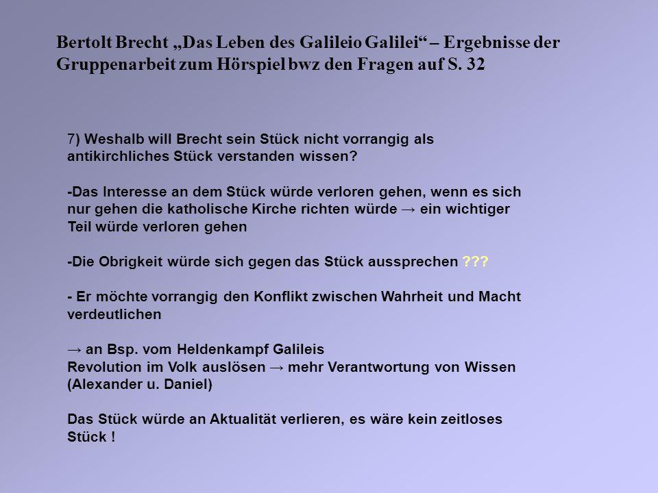 Bertolt Brecht Das Leben des Galileio Galilei – Ergebnisse der Gruppenarbeit zum Hörspiel bwz den Fragen auf S. 32 7) Weshalb will Brecht sein Stück n