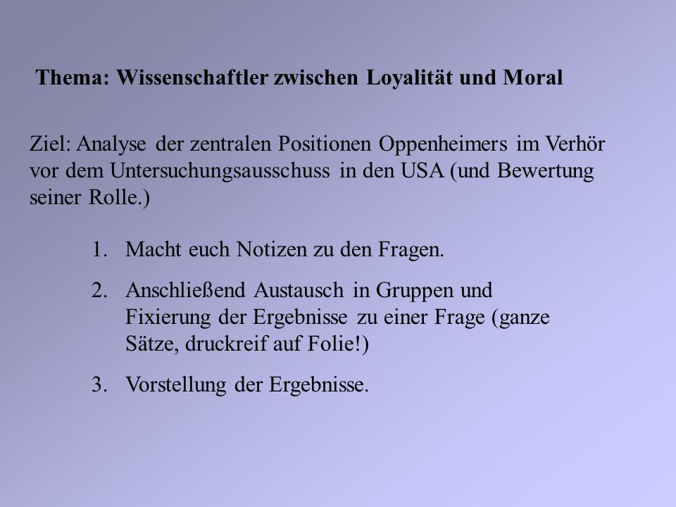 Thema: Wissenschaftler zwischen Loyalität und Moral Ziel: Analyse der zentralen Positionen Oppenheimers im Verhör vor dem Untersuchungsausschuss in de