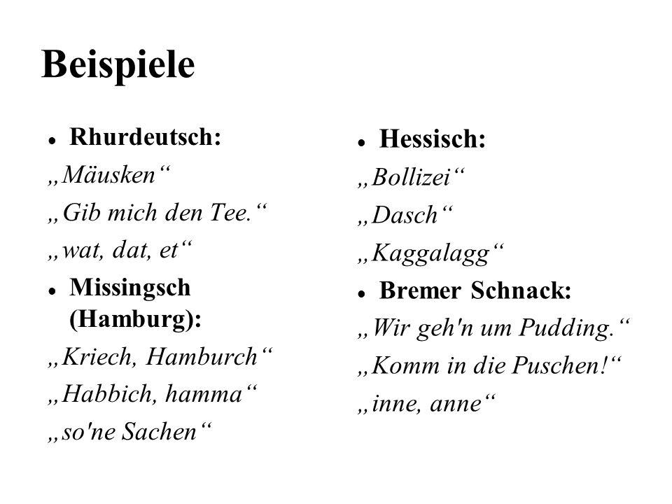 Beispiele Rhurdeutsch: Mäusken Gib mich den Tee. wat, dat, et Missingsch (Hamburg): Kriech, Hamburch Habbich, hamma so'ne Sachen Hessisch: Bollizei Da