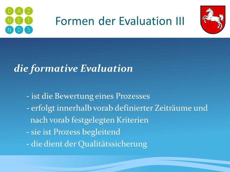 Formen der Evaluation IV die summative Evaluation - wird nach den vollständig entwickelten Programmen / Projekten angewendet - ist Ergebnis bezogen