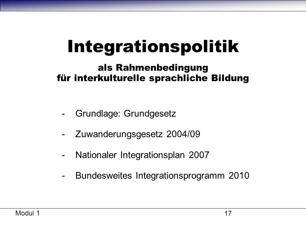 Modul 1 17 Integrationspolitik als Rahmenbedingung für interkulturelle sprachliche Bildung -Grundlage: Grundgesetz -Zuwanderungsgesetz 2004/09 -Nationaler Integrationsplan 2007 -Bundesweites Integrationsprogramm 2010