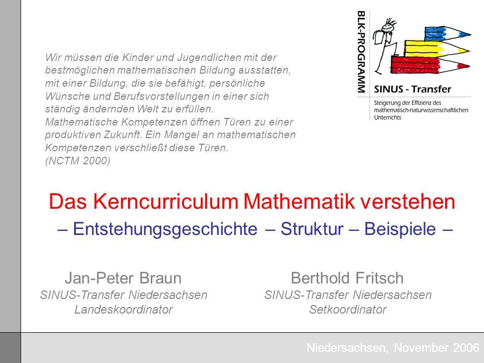 Niedersachsen, November 2006 Das Kerncurriculum Mathematik verstehen – Entstehungsgeschichte – Struktur – Beispiele – Jan-Peter Braun SINUS-Transfer N