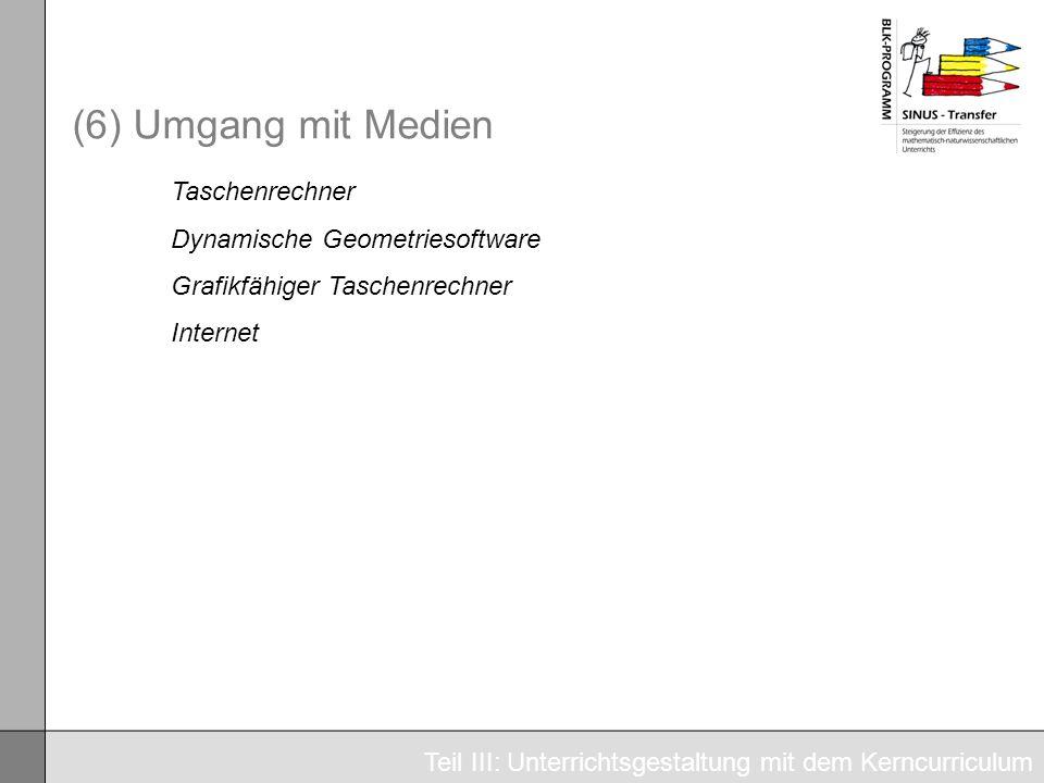 (6) Umgang mit Medien Taschenrechner Dynamische Geometriesoftware Grafikfähiger Taschenrechner Internet Teil III: Unterrichtsgestaltung mit dem Kerncu