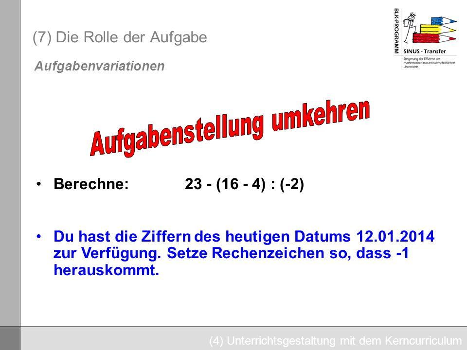 (7) Die Rolle der Aufgabe (4) Unterrichtsgestaltung mit dem Kerncurriculum Aufgabenvariationen Berechne: 23 - (16 - 4) : (-2) Du hast die Ziffern des