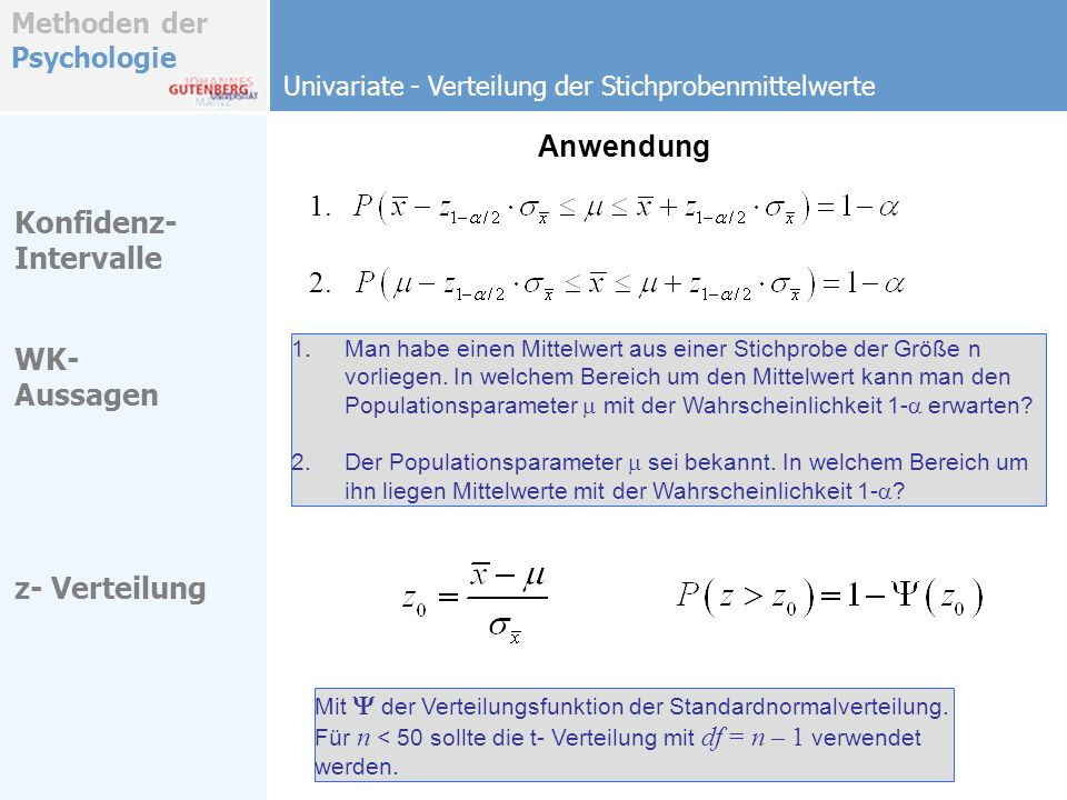 Methoden der Psychologie t - und F-Test t 2 – F- Äquivalenz Univariate - Verteilung der Stichprobenmittelwerte Hypothesen Eine zweiseitige Wahrscheinlichkeitsbestimmung auf der t – Verteilung ist der (grundsätzlich einseitigen) Wahrscheinlichkeitsbestimmung auf der F - Verteilung äquivalent.