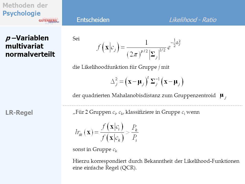 Methoden der Psychologie Entscheiden Likelihood - Ratio univariat Gegeben seien Gruppen c 1, c 2,…, c j,…c g QCR-Regel (multivariat) Dieselbe Regel gilt für p=1 mit mit Klassifiziere in Gruppe c j wenn gilt (Quadratic Classification Rule) Gleiche Prior- WKn Mit gleichen A-Priori Wahrscheinlichkeiten vereinfacht sich die QCR: Klassifiziere in Gruppe c j wenn gilt [Übungen & Beispiele]