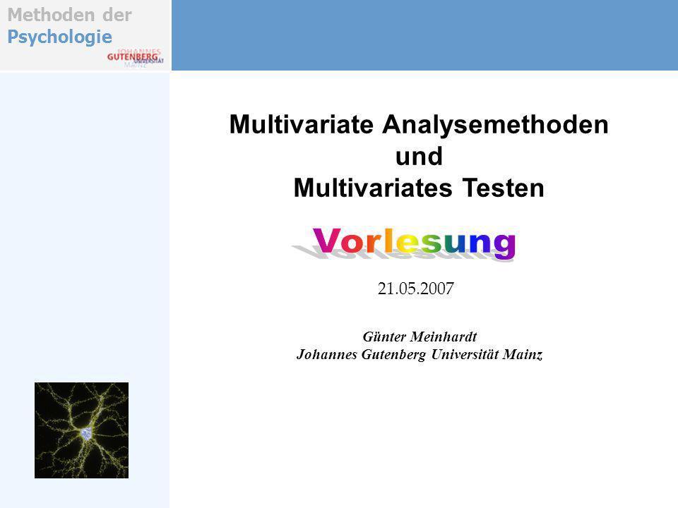 Methoden der Psychologie Multivariate Analysemethoden und Multivariates Testen Günter Meinhardt Johannes Gutenberg Universität Mainz 21.05.2007