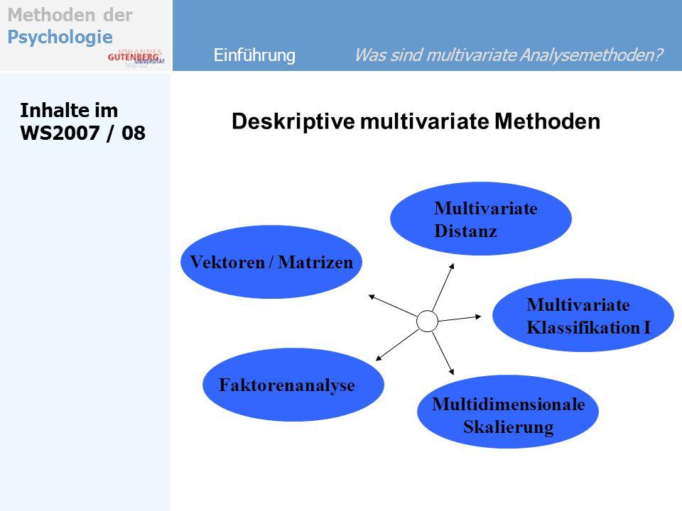 Methoden der Psychologie Inhalte im WS2007 / 08 Einführung Was sind multivariate Analysemethoden? Multivariate Klassifikation I Multidimensionale Skal