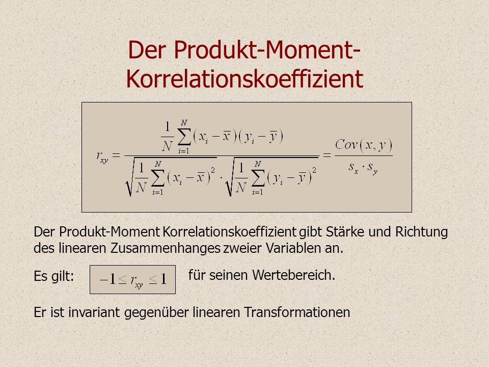 Der Produkt-Moment- Korrelationskoeffizient Der Produkt-Moment Korrelationskoeffizient gibt Stärke und Richtung des linearen Zusammenhanges zweier Variablen an.