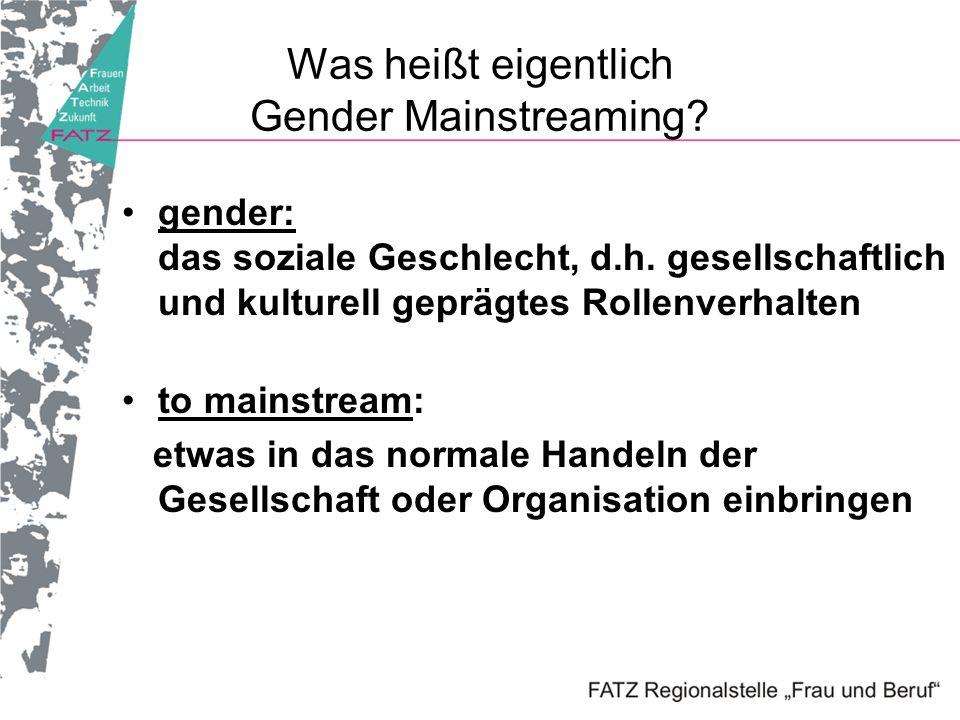 Gender Mainstreaming ist eine Methode, die die Geschlechterperspektive als neue Dimension in alle Analysen,Entscheidungen und in das Controlling einführt lenkt den Blick auf das Rollenverhalten von Männern und Frauen führt zur Veränderung von Prozessen und Strukturen, die Chancengleichheit behindern