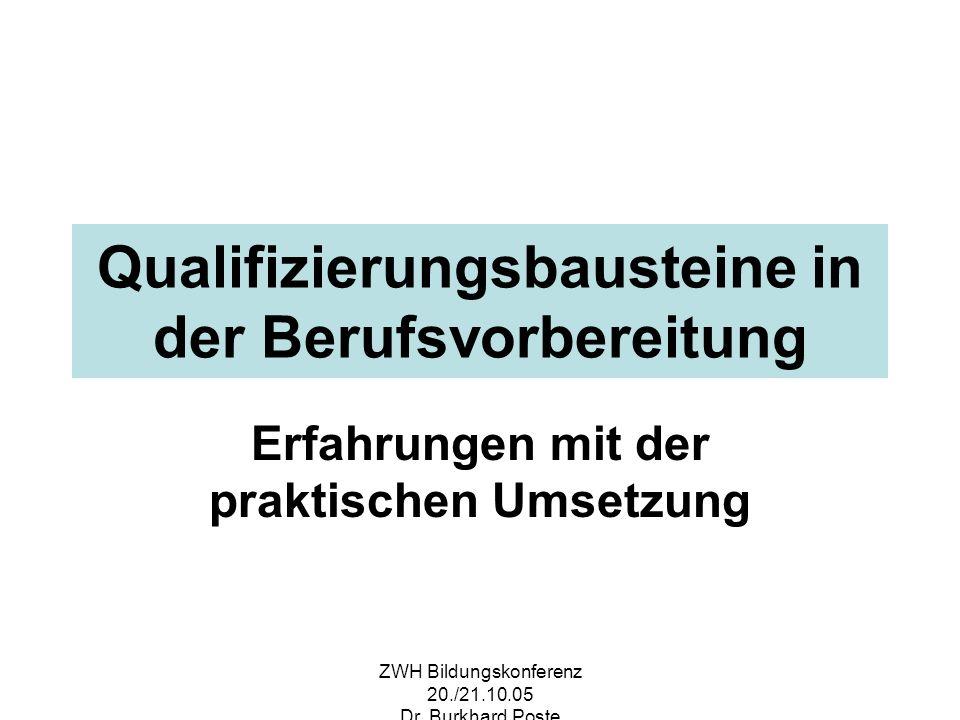 ZWH Bildungskonferenz 20./21.10.05 Dr. Burkhard Poste Qualifizierungsbausteine in der Berufsvorbereitung Erfahrungen mit der praktischen Umsetzung