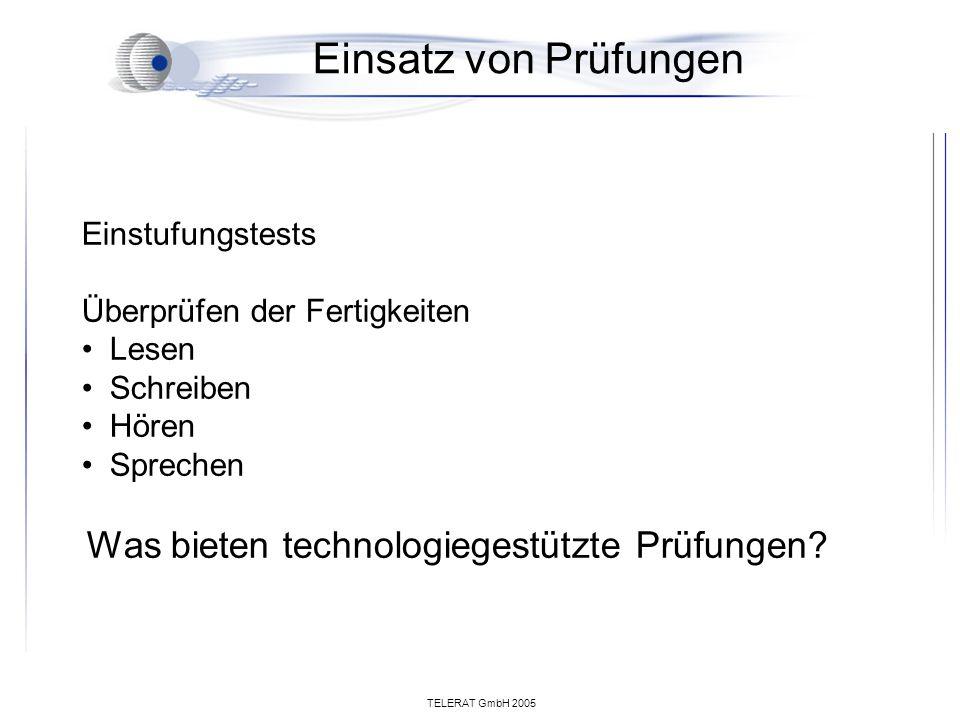 TELERAT GmbH 2005 Einsatz von Prüfungen Einstufungstests Überprüfen der Fertigkeiten Lesen Schreiben Hören Sprechen Was bieten technologiegestützte Prüfungen?
