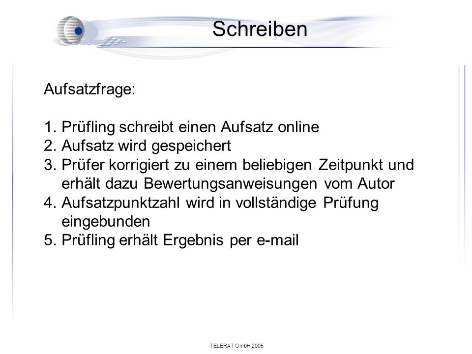 TELERAT GmbH 2005 Schreiben Aufsatzfrage: 1.Prüfling schreibt einen Aufsatz online 2.Aufsatz wird gespeichert 3.Prüfer korrigiert zu einem beliebigen Zeitpunkt und erhält dazu Bewertungsanweisungen vom Autor 4.Aufsatzpunktzahl wird in vollständige Prüfung eingebunden 5.Prüfling erhält Ergebnis per e-mail