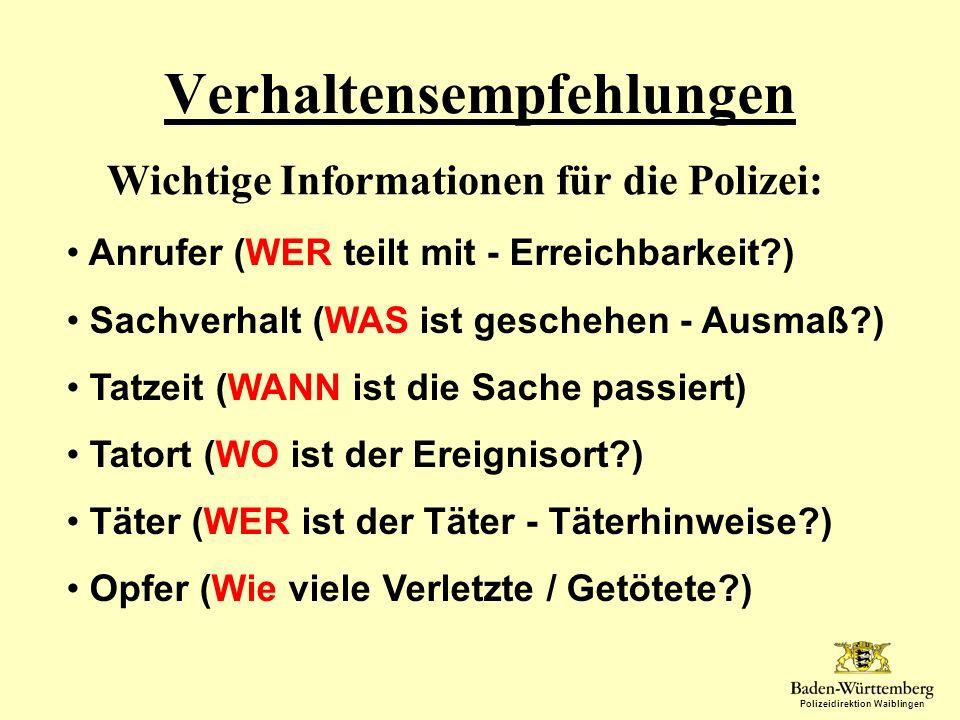 Polizeidirektion Waiblingen Verhaltensempfehlungen Wichtige Informationen für die Polizei: Anrufer (WER teilt mit - Erreichbarkeit?) Sachverhalt (WAS