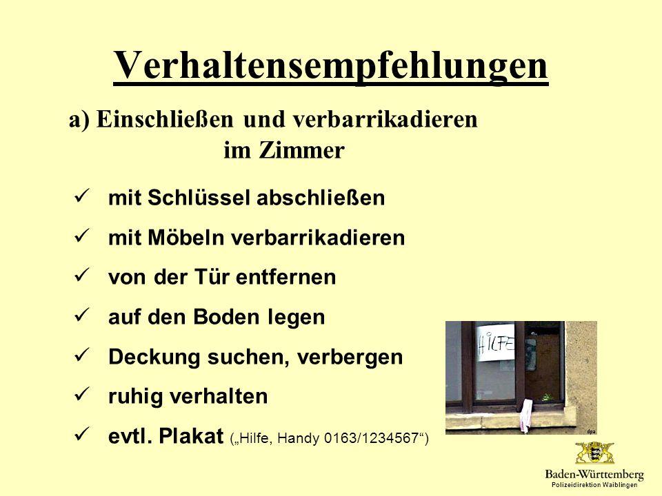Polizeidirektion Waiblingen Verhaltensempfehlungen a) Einschließen und verbarrikadieren im Zimmer mit Schlüssel abschließen mit Möbeln verbarrikadiere