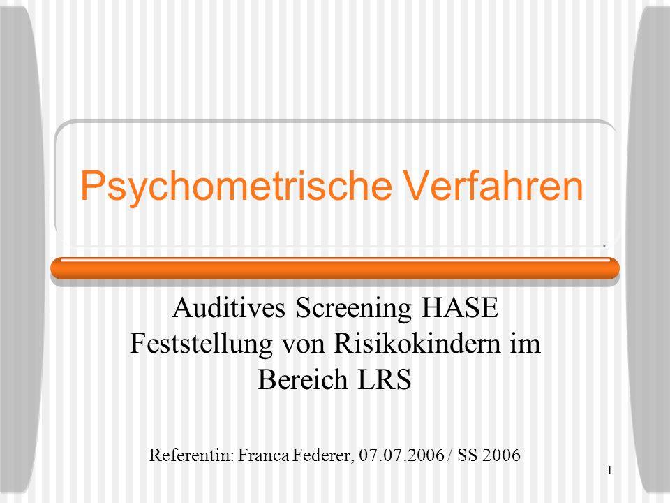 1 Psychometrische Verfahren Auditives Screening HASE Feststellung von Risikokindern im Bereich LRS Referentin: Franca Federer, 07.07.2006 / SS 2006