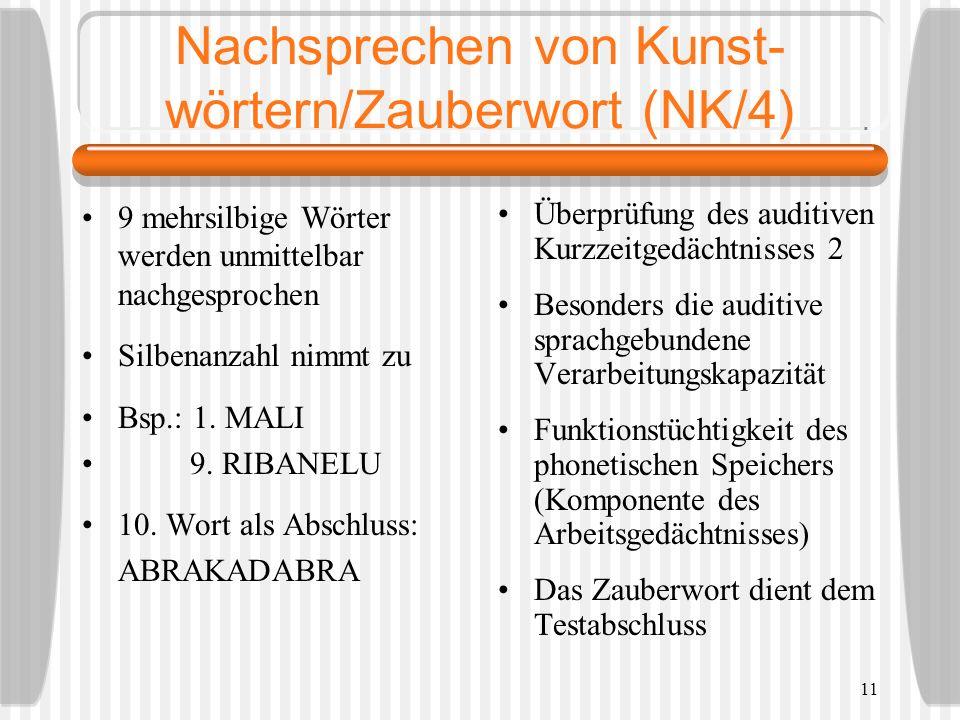 11 Nachsprechen von Kunst- wörtern/Zauberwort (NK/4) 9 mehrsilbige Wörter werden unmittelbar nachgesprochen Silbenanzahl nimmt zu Bsp.: 1. MALI 9. RIB