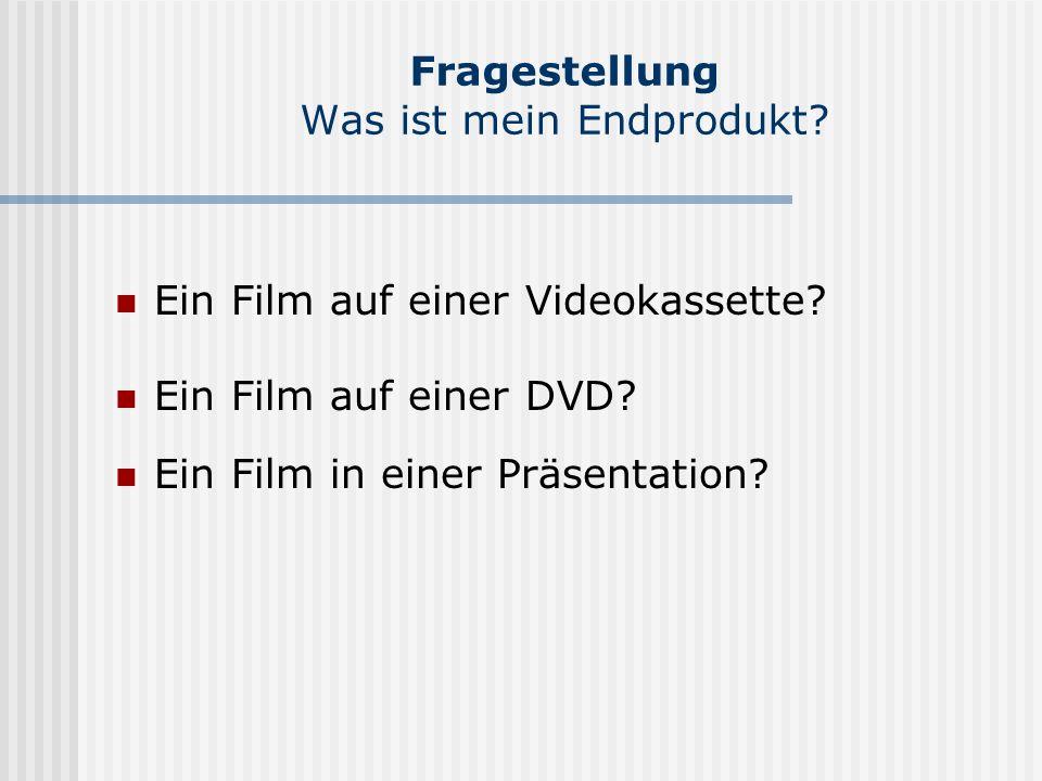 Fragestellung Was ist mein Endprodukt. Ein Film auf einer Videokassette.