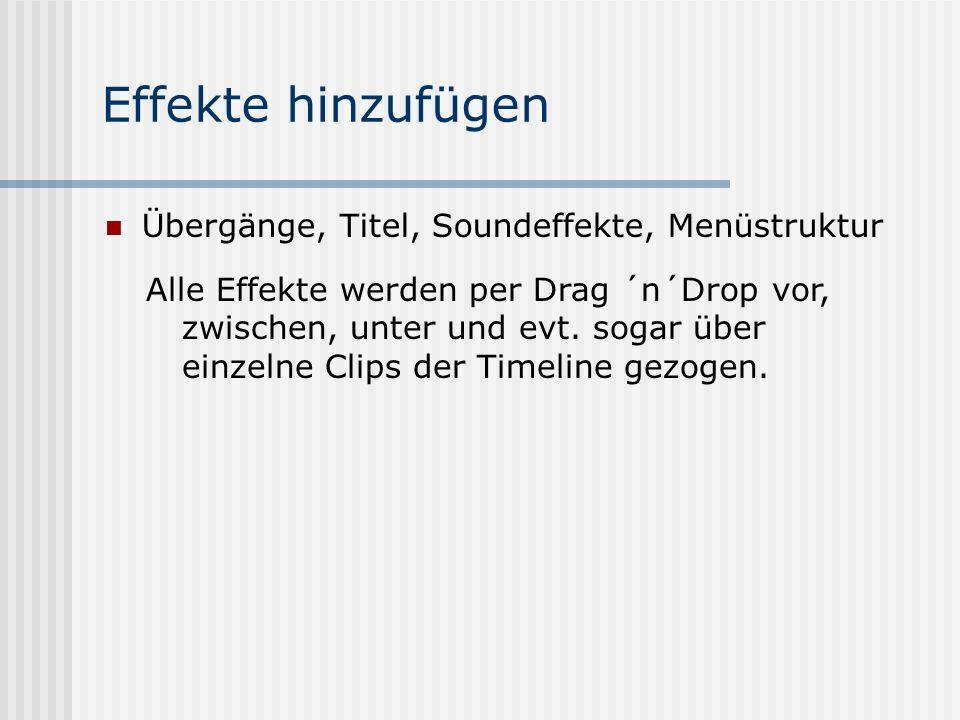 Effekte hinzufügen Übergänge, Titel, Soundeffekte, Menüstruktur Alle Effekte werden per Drag ´n´Drop vor, zwischen, unter und evt.