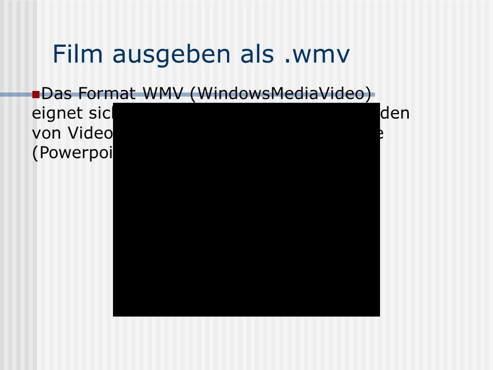 Film ausgeben als.wmv Das Format WMV (WindowsMediaVideo) eignet sich besonders für einfaches Einbinden von Videoclips in Präsentationsprogramme (Powerpoint)