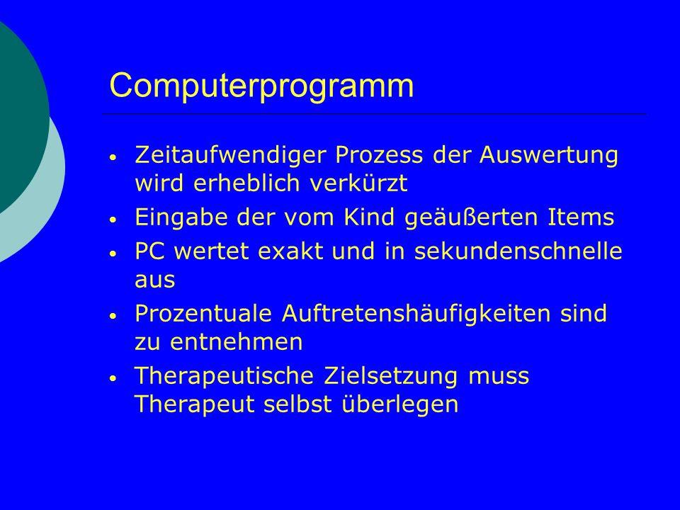 Computerprogramm Zeitaufwendiger Prozess der Auswertung wird erheblich verkürzt Eingabe der vom Kind geäußerten Items PC wertet exakt und in sekundens