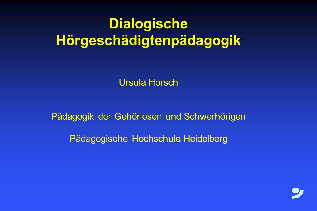 Dialogische Hörgeschädigtenpädagogik Ursula Horsch Pädagogik der Gehörlosen und Schwerhörigen Pädagogische Hochschule Heidelberg