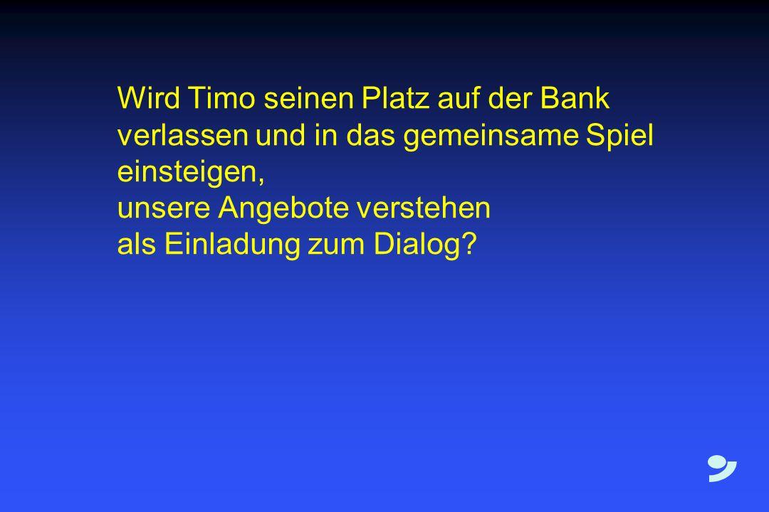Wird Timo seinen Platz auf der Bank verlassen und in das gemeinsame Spiel einsteigen, unsere Angebote verstehen als Einladung zum Dialog?