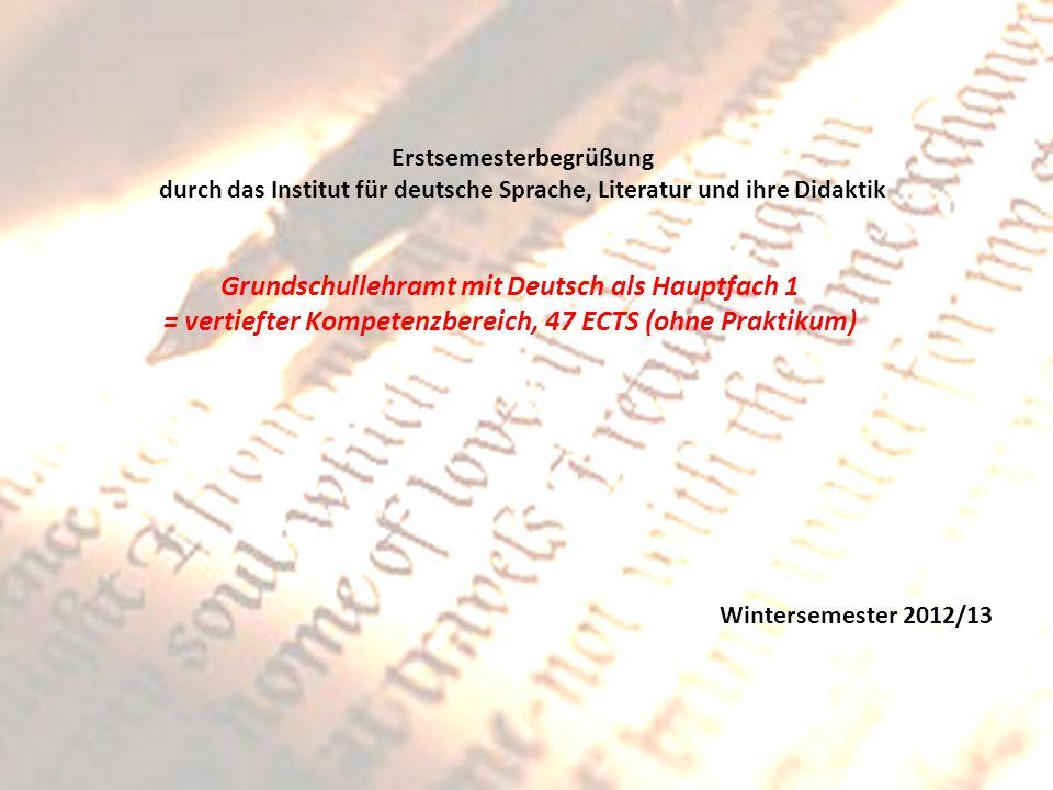 Erstsemesterbegrüßung durch das Institut für deutsche Sprache, Literatur und ihre Didaktik Grundschullehramt mit Deutsch als Hauptfach 1 = vertiefter Kompetenzbereich, 47 ECTS (ohne Praktikum) Wintersemester 2012/13