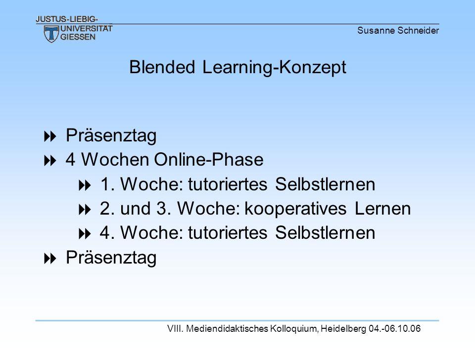 Susanne Schneider VIII. Mediendidaktisches Kolloquium, Heidelberg 04.-06.10.06 Präsenztag 4 Wochen Online-Phase 1. Woche: tutoriertes Selbstlernen 2.