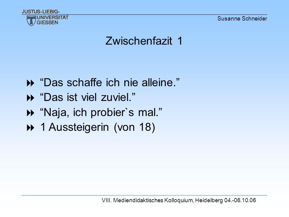 Susanne Schneider VIII. Mediendidaktisches Kolloquium, Heidelberg 04.-06.10.06 Das schaffe ich nie alleine. Das ist viel zuviel. Naja, ich probier`s m