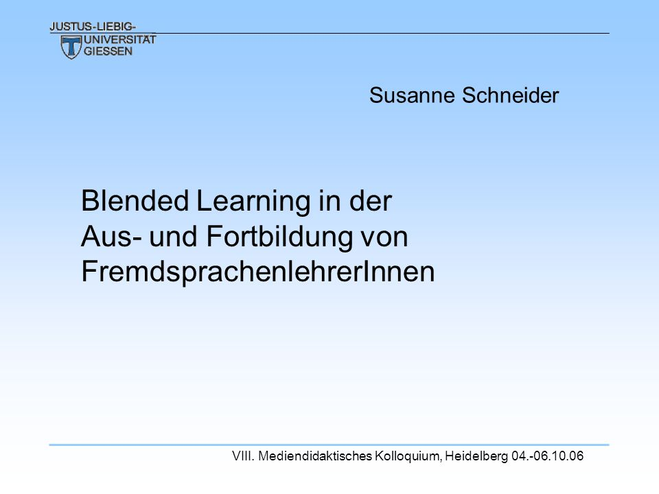 Susanne Schneider Blended Learning in der Aus- und Fortbildung von FremdsprachenlehrerInnen VIII. Mediendidaktisches Kolloquium, Heidelberg 04.-06.10.