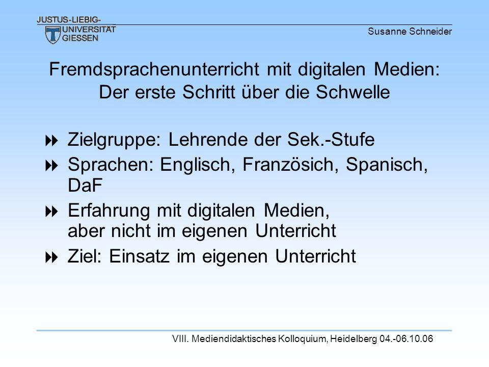 Susanne Schneider VIII. Mediendidaktisches Kolloquium, Heidelberg 04.-06.10.06 Zielgruppe: Lehrende der Sek.-Stufe Sprachen: Englisch, Französich, Spa