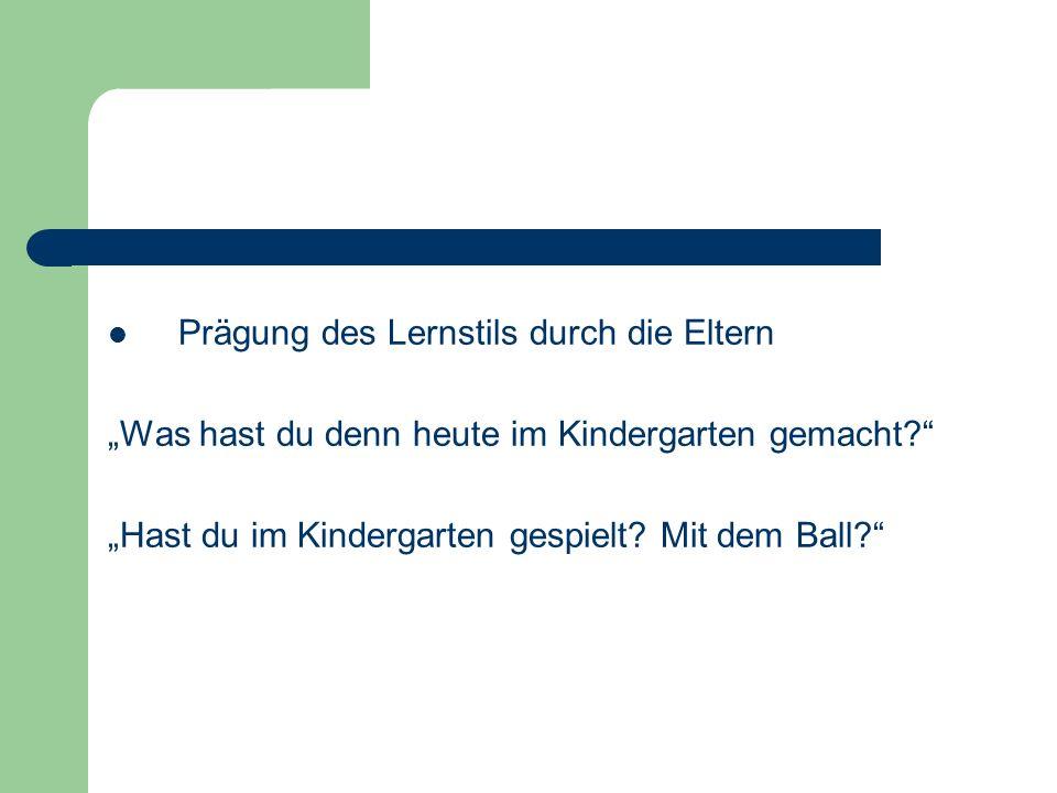 Prägung des Lernstils durch die Eltern Was hast du denn heute im Kindergarten gemacht? Hast du im Kindergarten gespielt? Mit dem Ball?