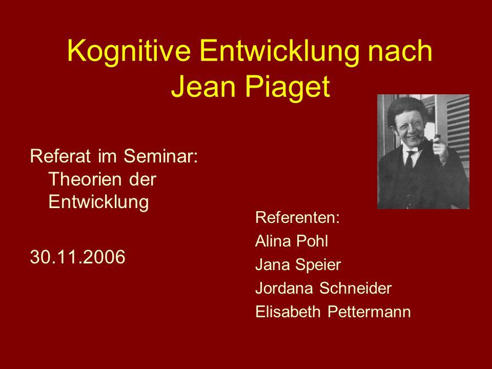 Kognitive Entwicklung nach Jean Piaget Referat im Seminar: Theorien der Entwicklung 30.11.2006 Referenten: Alina Pohl Jana Speier Jordana Schneider El