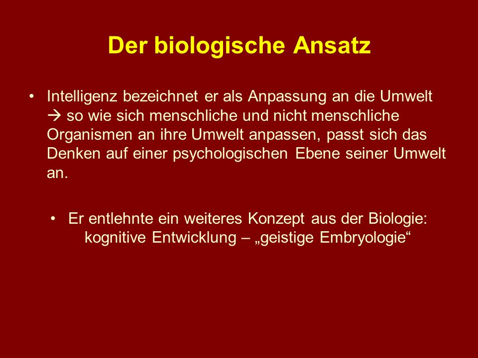 Der biologische Ansatz Intelligenz bezeichnet er als Anpassung an die Umwelt so wie sich menschliche und nicht menschliche Organismen an ihre Umwelt a