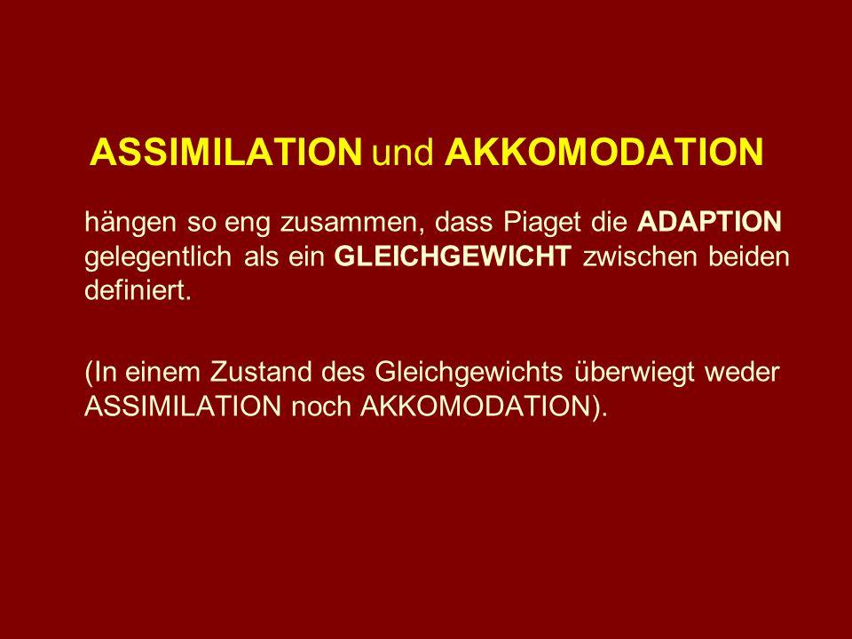 ASSIMILATION und AKKOMODATION hängen so eng zusammen, dass Piaget die ADAPTION gelegentlich als ein GLEICHGEWICHT zwischen beiden definiert. (In einem
