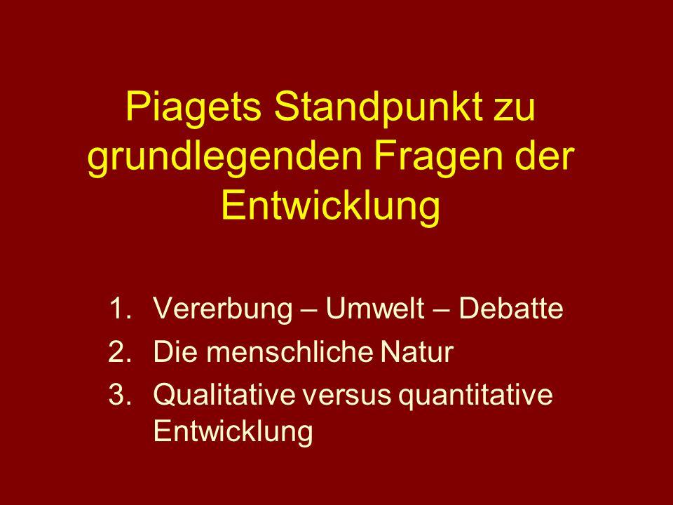 Piagets Standpunkt zu grundlegenden Fragen der Entwicklung 1.Vererbung – Umwelt – Debatte 2.Die menschliche Natur 3.Qualitative versus quantitative En