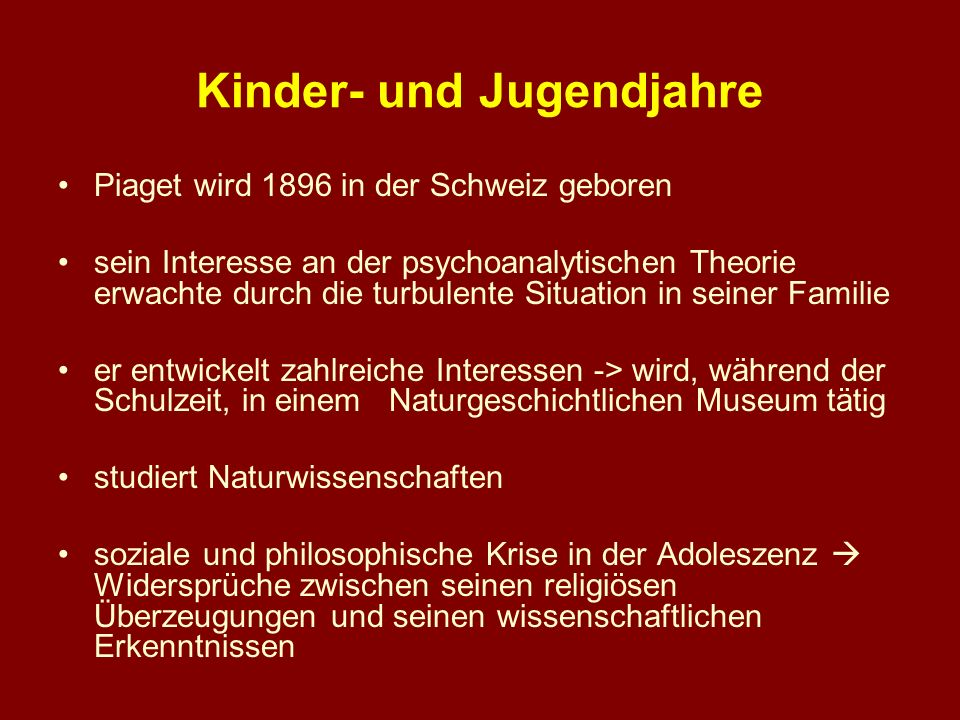 Kinder- und Jugendjahre Piaget wird 1896 in der Schweiz geboren sein Interesse an der psychoanalytischen Theorie erwachte durch die turbulente Situati