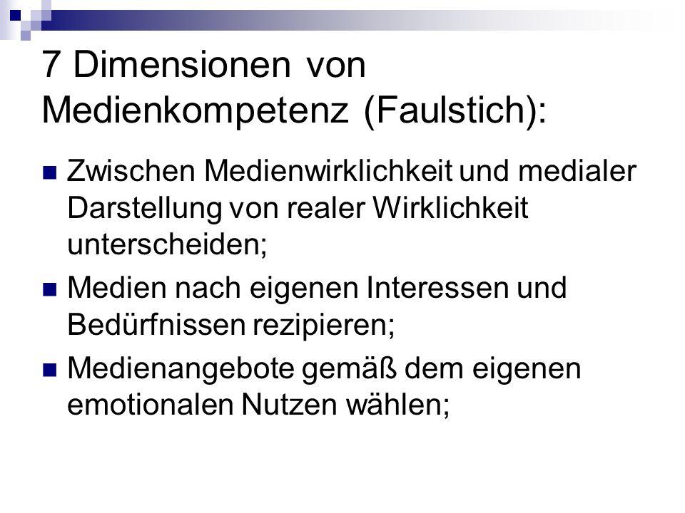 7 Dimensionen von Medienkompetenz (Faulstich): Medienangebote unterscheiden und kritisch betrachten; Medien gezielt auswählen und kombinieren; Medien aktiv nutzen und kreativ gestalterisch einsetzen; Eigene Medienkommunikation flexibel regulieren;