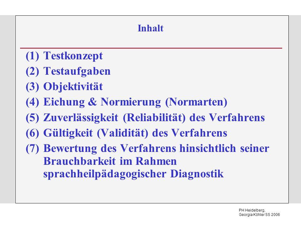 PH Heidelberg, Georgia Köhler SS 2006 Inhalt (1)Testkonzept (2)Testaufgaben (3)Objektivität (4)Eichung & Normierung (Normarten) (5)Zuverlässigkeit (Reliabilität) des Verfahrens (6)Gültigkeit (Validität) des Verfahrens (7)Bewertung des Verfahrens hinsichtlich seiner Brauchbarkeit im Rahmen sprachheilpädagogischer Diagnostik