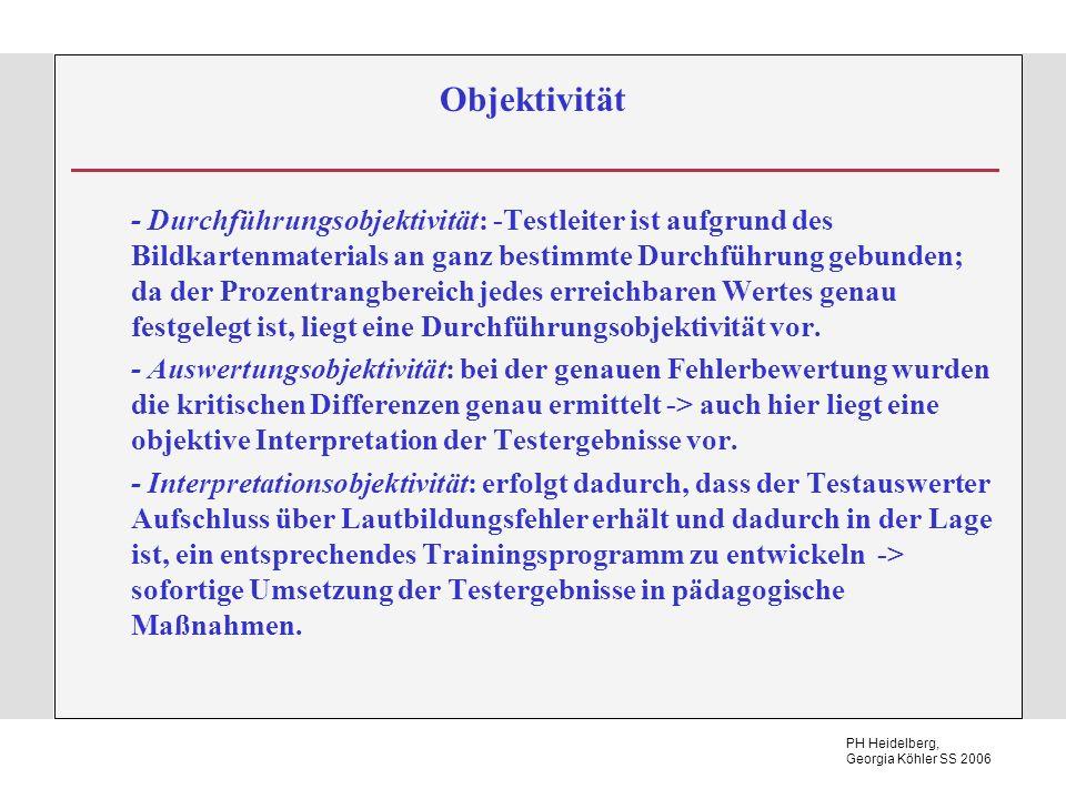 PH Heidelberg, Georgia Köhler SS 2006 Objektivität - Durchführungsobjektivität: -Testleiter ist aufgrund des Bildkartenmaterials an ganz bestimmte Durchführung gebunden; da der Prozentrangbereich jedes erreichbaren Wertes genau festgelegt ist, liegt eine Durchführungsobjektivität vor.