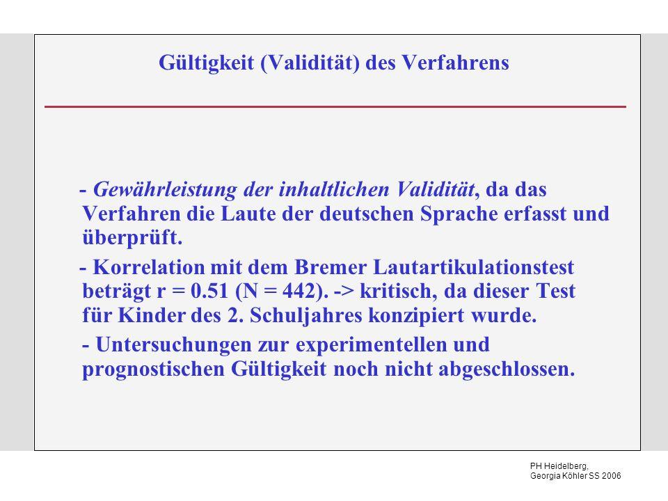 PH Heidelberg, Georgia Köhler SS 2006 Gültigkeit (Validität) des Verfahrens - Gewährleistung der inhaltlichen Validität, da das Verfahren die Laute der deutschen Sprache erfasst und überprüft.