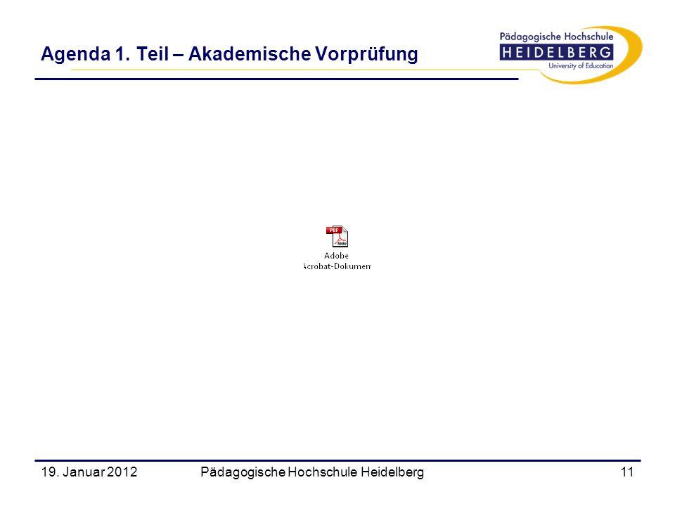 19. Januar 2012Pädagogische Hochschule Heidelberg11 Agenda 1. Teil – Akademische Vorprüfung