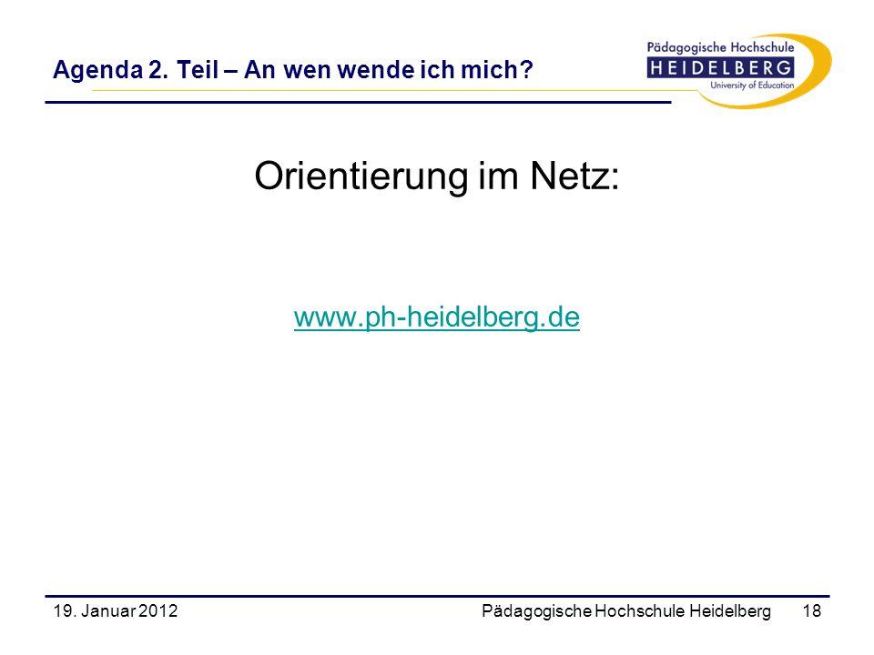 Agenda 2. Teil – An wen wende ich mich? Orientierung im Netz: www.ph-heidelberg.de 19. Januar 2012Pädagogische Hochschule Heidelberg18