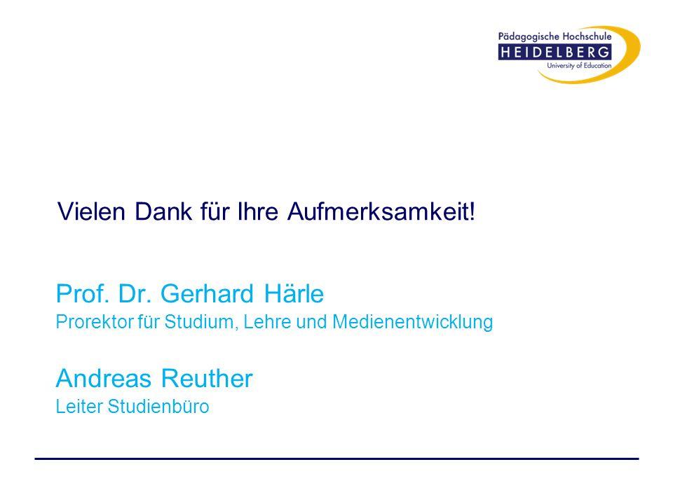 Vielen Dank für Ihre Aufmerksamkeit! Prof. Dr. Gerhard Härle Prorektor für Studium, Lehre und Medienentwicklung Andreas Reuther Leiter Studienbüro